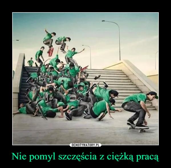 Nie pomyl szczęścia z ciężką pracą –