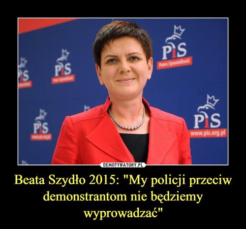 """Beata Szydło 2015: """"My policji przeciw demonstrantom nie będziemy wyprowadzać"""""""