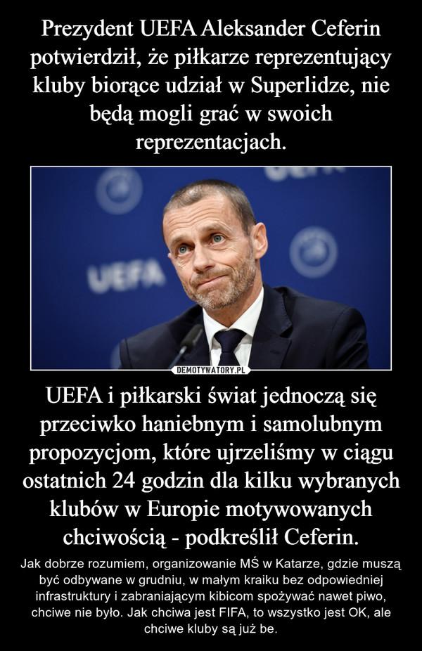 UEFA i piłkarski świat jednoczą się przeciwko haniebnym i samolubnym propozycjom, które ujrzeliśmy w ciągu ostatnich 24 godzin dla kilku wybranych klubów w Europie motywowanych chciwością - podkreślił Ceferin. – Jak dobrze rozumiem, organizowanie MŚ w Katarze, gdzie muszą być odbywane w grudniu, w małym kraiku bez odpowiedniej infrastruktury i zabraniającym kibicom spożywać nawet piwo, chciwe nie było. Jak chciwa jest FIFA, to wszystko jest OK, ale chciwe kluby są już be.