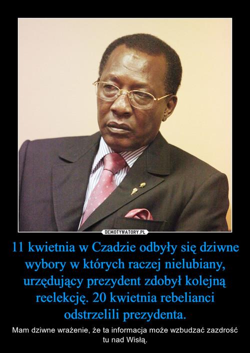 11 kwietnia w Czadzie odbyły się dziwne wybory w których raczej nielubiany, urzędujący prezydent zdobył kolejną reelekcję. 20 kwietnia rebelianci odstrzelili prezydenta.