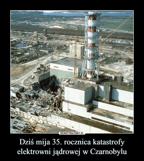 Dziś mija 35. rocznica katastrofy elektrowni jądrowej w Czarnobylu