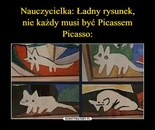 Nauczycielka: Ładny rysunek, nie każdy musi być Picassem Picasso: