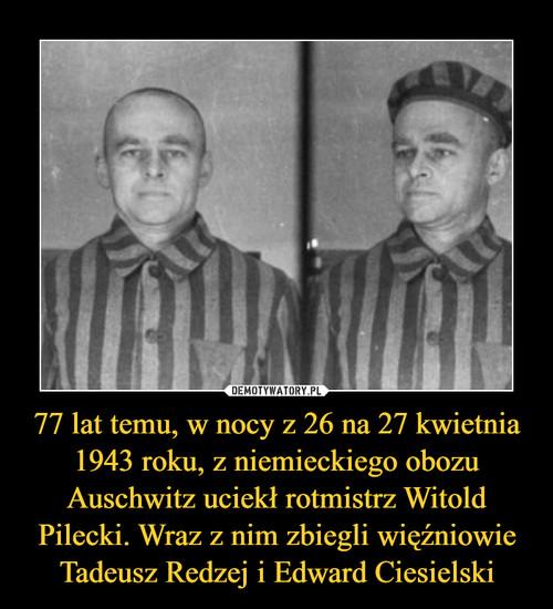 77 lat temu, w nocy z 26 na 27 kwietnia 1943 roku, z niemieckiego obozu Auschwitz uciekł rotmistrz Witold Pilecki. Wraz z nim zbiegli więźniowie Tadeusz Redzej i Edward Ciesielski