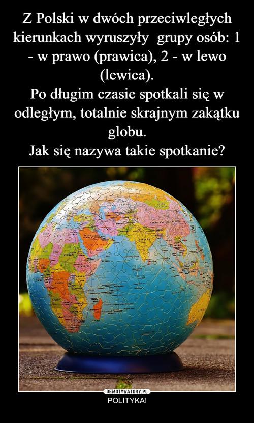 Z Polski w dwóch przeciwległych kierunkach wyruszyły  grupy osób: 1 - w prawo (prawica), 2 - w lewo (lewica). Po długim czasie spotkali się w odległym, totalnie skrajnym zakątku globu. Jak się nazywa takie spotkanie?