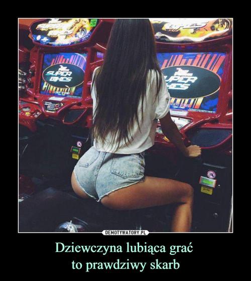 Dziewczyna lubiąca grać  to prawdziwy skarb