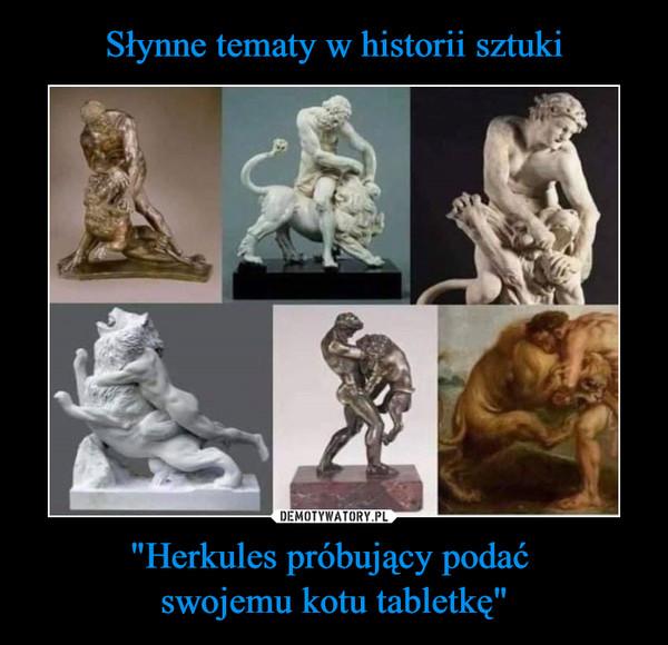"""""""Herkules próbujący podać swojemu kotu tabletkę"""" –"""