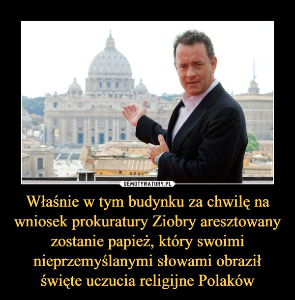 Właśnie w tym budynku za chwilę na wniosek prokuratury Ziobry aresztowany zostanie papież, który swoimi nieprzemyślanymi słowami obraził święte uczucia religijne Polaków –