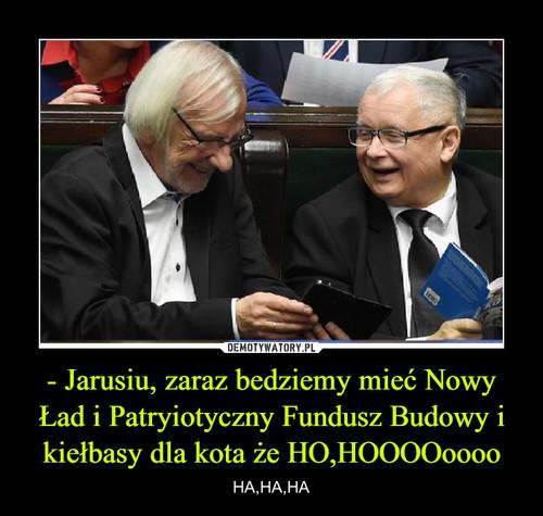 - Jarusiu, zaraz bedziemy mieć Nowy Ład i Patryiotyczny Fundusz Budowy i kiełbasy dla kota że HO,HOOOOoooo