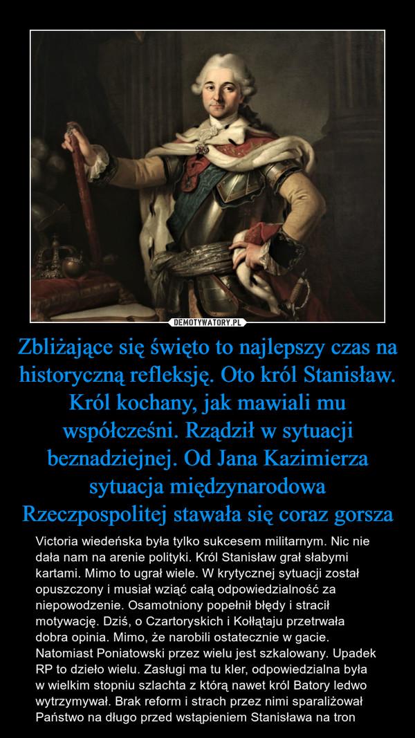 Zbliżające się święto to najlepszy czas na historyczną refleksję. Oto król Stanisław. Król kochany, jak mawiali mu współcześni. Rządził w sytuacji beznadziejnej. Od Jana Kazimierza sytuacja międzynarodowa Rzeczpospolitej stawała się coraz gorsza – Victoria wiedeńska była tylko sukcesem militarnym. Nic nie dała nam na arenie polityki. Król Stanisław grał słabymi kartami. Mimo to ugrał wiele. W krytycznej sytuacji został opuszczony i musiał wziąć całą odpowiedzialność za niepowodzenie. Osamotniony popełnił błędy i stracił motywację. Dziś, o Czartoryskich i Kołłątaju przetrwała dobra opinia. Mimo, że narobili ostatecznie w gacie. Natomiast Poniatowski przez wielu jest szkalowany. Upadek RP to dzieło wielu. Zasługi ma tu kler, odpowiedzialna była w wielkim stopniu szlachta z którą nawet król Batory ledwo wytrzymywał. Brak reform i strach przez nimi sparaliżował Państwo na długo przed wstąpieniem Stanisława na tron