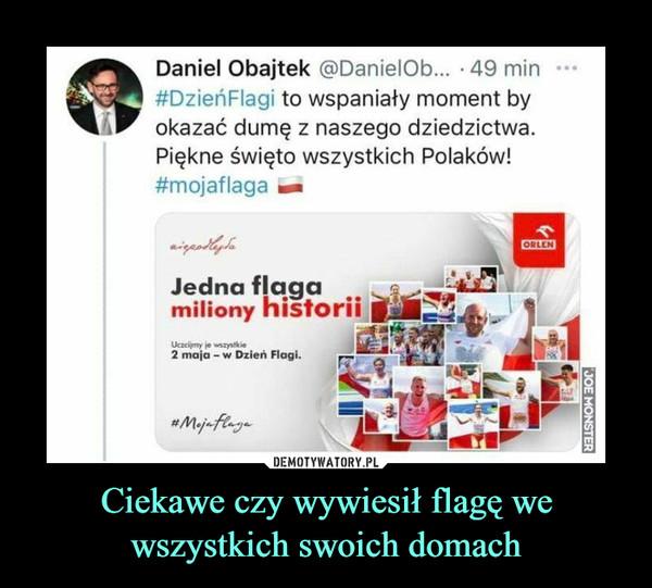 Ciekawe czy wywiesił flagę we wszystkich swoich domach –  Daniel Obajtek @DanielOb... -49 min#DzieńFlagi to wspaniały moment byokazać dumę z naszego dziedzictwa.Piękne święto wszystkich Polaków!#mojaflaga tm