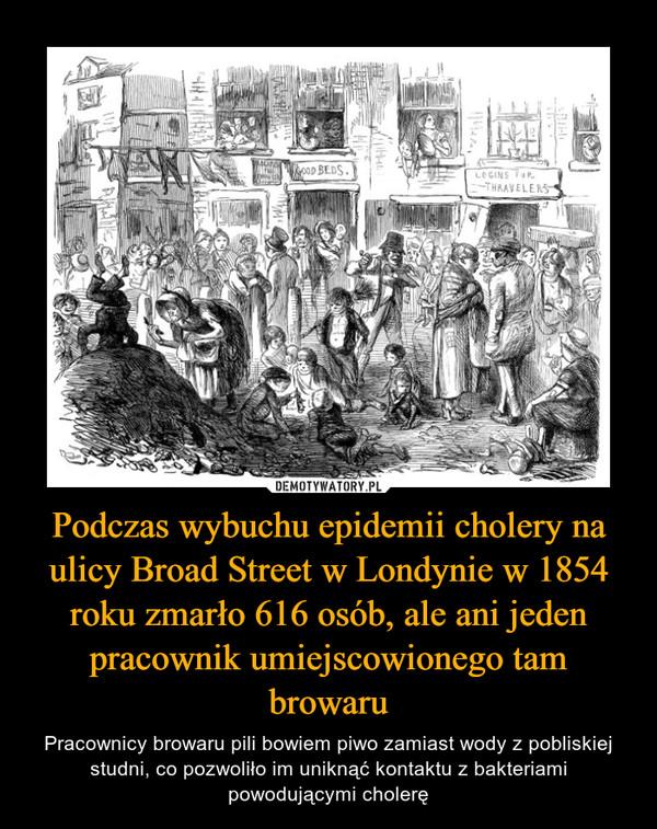Podczas wybuchu epidemii cholery na ulicy Broad Street w Londynie w 1854 roku zmarło 616 osób, ale ani jeden pracownik umiejscowionego tam browaru – Pracownicy browaru pili bowiem piwo zamiast wody z pobliskiej studni, co pozwoliło im uniknąć kontaktu z bakteriami powodującymi cholerę