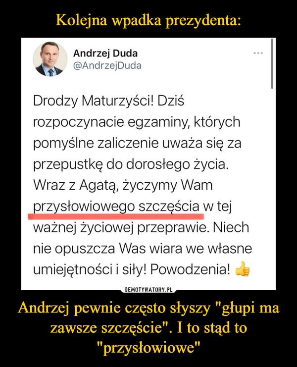 """Kolejna wpadka prezydenta: Andrzej pewnie często słyszy """"głupi ma zawsze szczęście"""". I to stąd to """"przysłowiowe"""""""