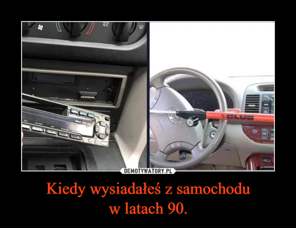 Kiedy wysiadałeś z samochoduw latach 90. –