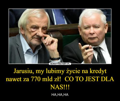 Jarusiu, my lubimy życie na kredyt nawet za 770 mld zł!  CO TO JEST DLA NAS!!!