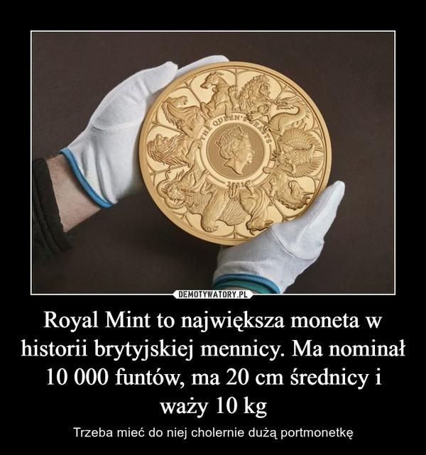 Royal Mint to największa moneta w historii brytyjskiej mennicy. Ma nominał 10 000 funtów, ma 20 cm średnicy i waży 10 kg – Trzeba mieć do niej cholernie dużą portmonetkę