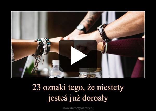 23 oznaki tego, że niestetyjesteś już dorosły –