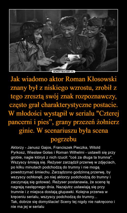 """Jak wiadomo aktor Roman Kłosowski znany był z niskiego wzrostu, zrobił z tego zresztą swój znak rozpoznawczy, często grał charakterystyczne postacie. W młodości wystąpił w serialu """"Czterej pancerni i pies"""", grany przezeń żołnierz ginie. W scenariuszu była scena pogrzebu"""