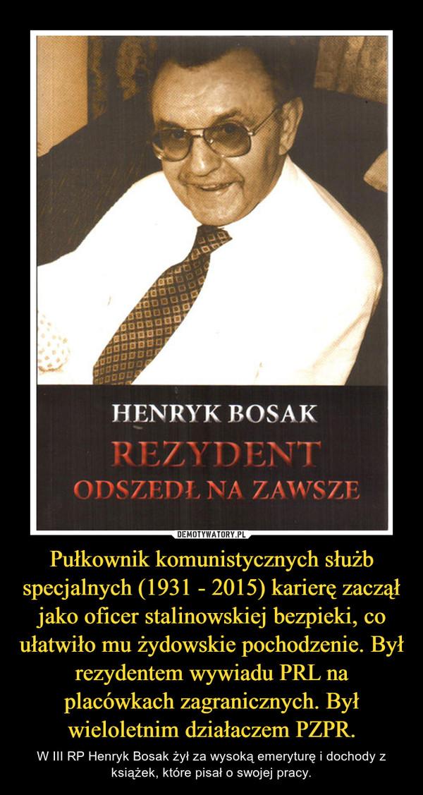 Pułkownikkomunistycznych służb specjalnych (1931-2015) karierę zaczął jako oficer stalinowskiej bezpieki, co ułatwiło mu żydowskie pochodzenie. Był rezydentem wywiadu PRL na placówkach zagranicznych.Był wieloletnim działaczemPZPR. – W III RP Henryk Bosak żył za wysoką emeryturę i dochody z książek, które pisał o swojej pracy.
