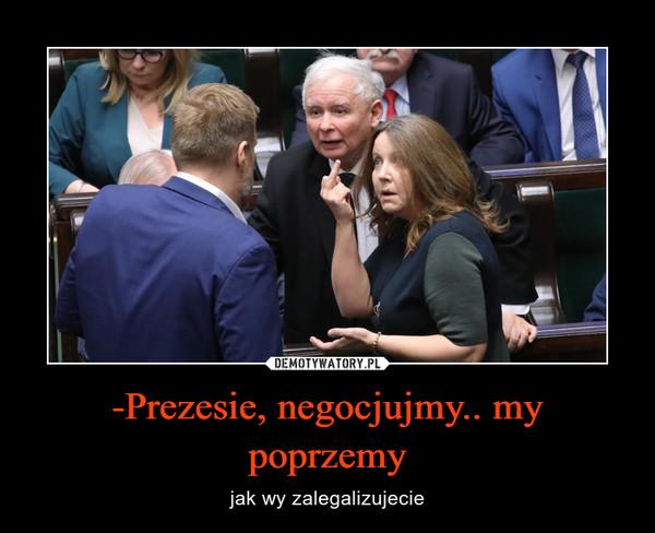 -Prezesie, negocjujmy.. my poprzemy – jak wy zalegalizujecie