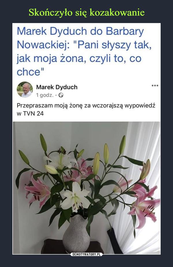 """–  Marek Dyduch do BarbaryNowackiej: """"Pani słyszy tak,jak moja żona, czyli to, cochce""""Marek Dyduch1 godz. · 6Przepraszam moją żonę za wczorajszą wypowiedźw TVN 24"""