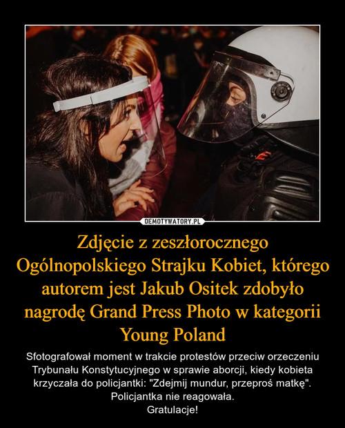 Zdjęcie z zeszłorocznego Ogólnopolskiego Strajku Kobiet, którego autorem jest Jakub Ositek zdobyło nagrodę Grand Press Photo w kategorii Young Poland