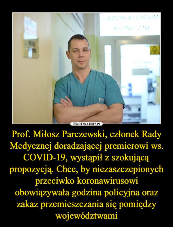 Prof. Miłosz Parczewski, członek Rady Medycznej doradzającej premierowi ws. COVID-19, wystąpił z szokującą propozycją. Chce, by niezaszczepionych przeciwko koronawirusowi obowiązywała godzina policyjna oraz zakaz przemieszczania się pomiędzy województwami –