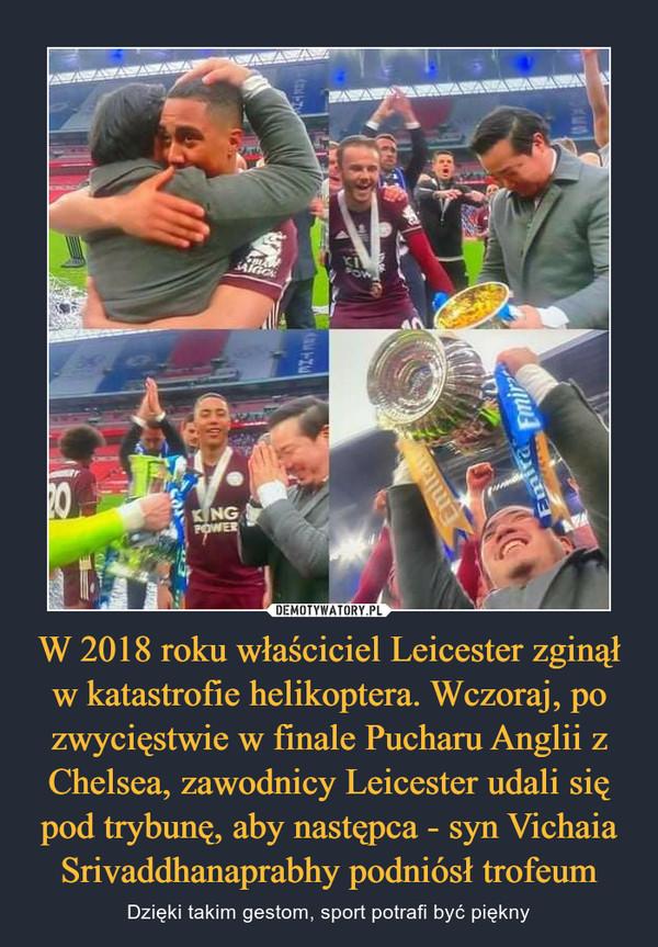 W 2018 roku właściciel Leicester zginął w katastrofie helikoptera. Wczoraj, po zwycięstwie w finale Pucharu Anglii z Chelsea, zawodnicy Leicester udali się pod trybunę, aby następca - syn Vichaia Srivaddhanaprabhy podniósł trofeum – Dzięki takim gestom, sport potrafi być piękny