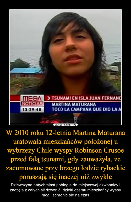 W 2010 roku 12-letnia Martina Maturana uratowała mieszkańców położonej u wybrzeży Chile wyspy Robinson Crusoe przed falą tsunami, gdy zauważyła, że zacumowane przy brzegu łodzie rybackie poruszają się inaczej niż zwykle