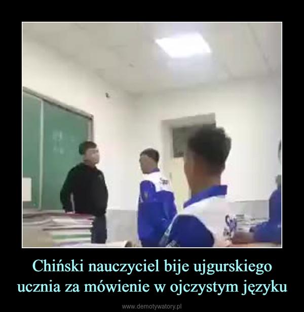 Chiński nauczyciel bije ujgurskiego ucznia za mówienie w ojczystym języku –