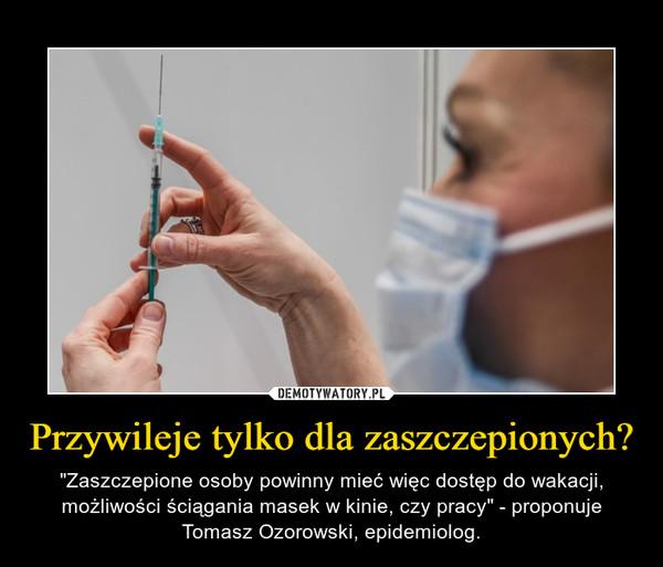 """Przywileje tylko dla zaszczepionych? – """"Zaszczepione osoby powinny mieć więc dostęp do wakacji, możliwości ściągania masek w kinie, czy pracy"""" - proponuje Tomasz Ozorowski, epidemiolog."""