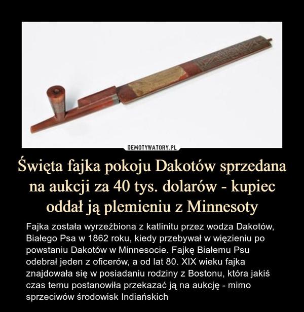 Święta fajka pokoju Dakotów sprzedana na aukcji za 40 tys. dolarów - kupiec oddał ją plemieniu z Minnesoty – Fajka została wyrzeźbiona z katlinitu przez wodza Dakotów, Białego Psa w 1862 roku, kiedy przebywał w więzieniu po powstaniu Dakotów w Minnesocie. Fajkę Białemu Psu odebrał jeden z oficerów, a od lat 80. XIX wieku fajka znajdowała się w posiadaniu rodziny z Bostonu, która jakiś czas temu postanowiła przekazać ją na aukcję - mimo sprzeciwów środowisk Indiańskich