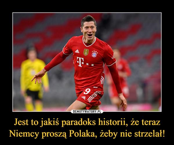 Jest to jakiś paradoks historii, że teraz Niemcy proszą Polaka, żeby nie strzelał! –