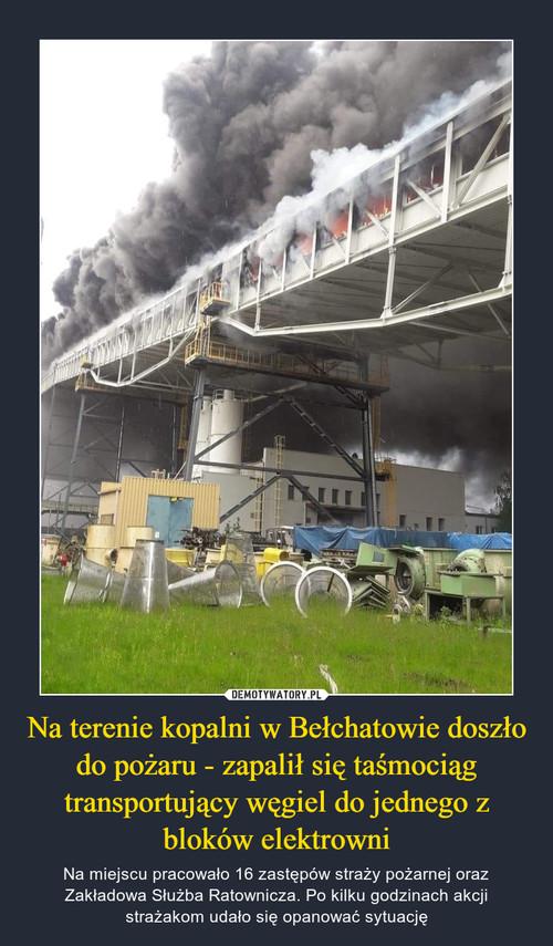 Na terenie kopalni w Bełchatowie doszło do pożaru - zapalił się taśmociąg transportujący węgiel do jednego z bloków elektrowni