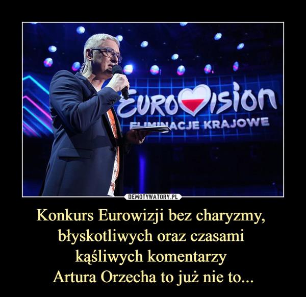 Konkurs Eurowizji bez charyzmy, błyskotliwych oraz czasami kąśliwych komentarzy Artura Orzecha to już nie to... –