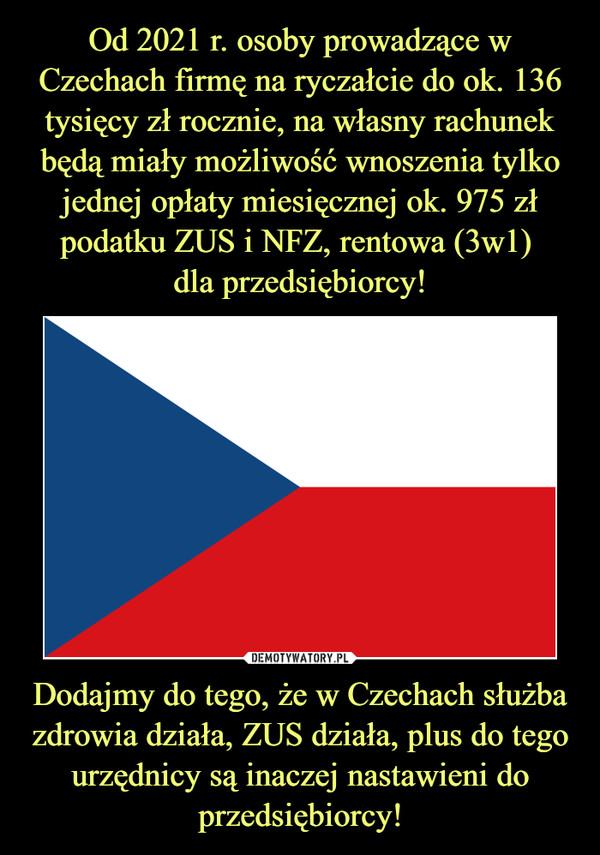 Dodajmy do tego, że w Czechach służba zdrowia działa, ZUS działa, plus do tego urzędnicy są inaczej nastawieni do przedsiębiorcy! –