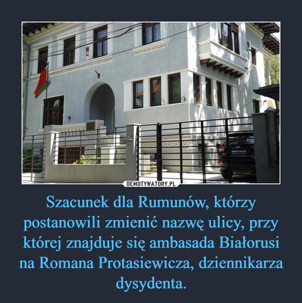Szacunek dla Rumunów, którzy postanowili zmienić nazwę ulicy, przy której znajduje się ambasada Białorusi na Romana Protasiewicza, dziennikarza dysydenta. –