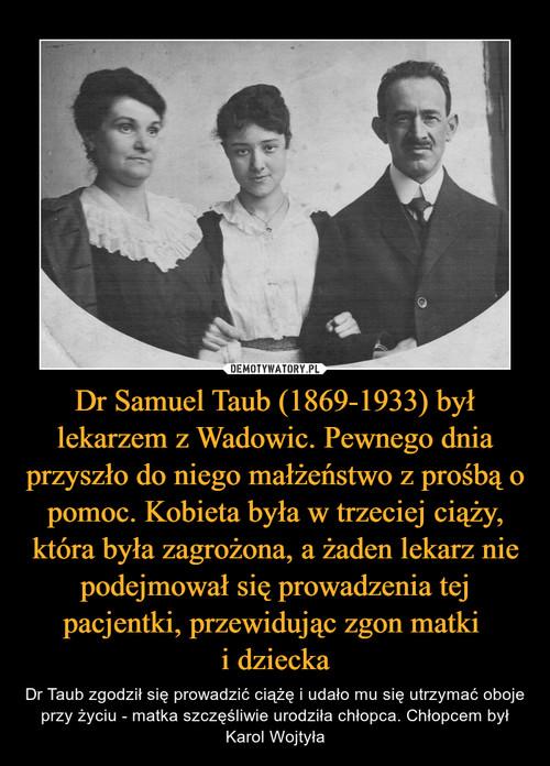 Dr Samuel Taub (1869-1933) był lekarzem z Wadowic. Pewnego dnia przyszło do niego małżeństwo z prośbą o pomoc. Kobieta była w trzeciej ciąży, która była zagrożona, a żaden lekarz nie podejmował się prowadzenia tej pacjentki, przewidując zgon matki  i dziecka
