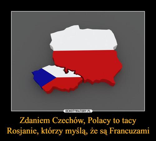 Zdaniem Czechów, Polacy to tacy Rosjanie, którzy myślą, że są Francuzami