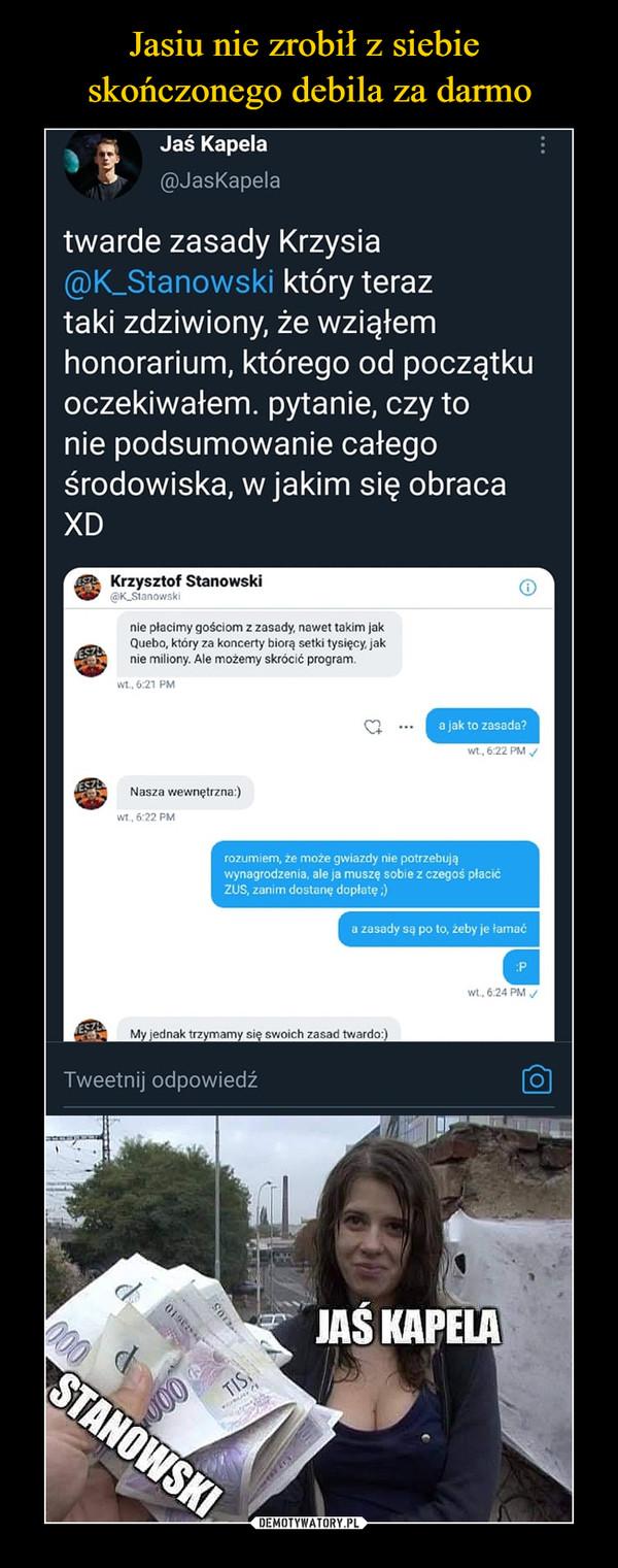 –  Jaś Kapela@JasKapelatwarde zasady Krzysia@K_Stanowski który teraztaki zdziwiony, że wziąłemhonorarium, którego od początkuoczekiwałem, pytanie, czy tonie podsumowanie całegośrodowiska, w jakim się obracaXDKrzysztof Stanowski(SK_Slanowsk!nie płacimy gościom z zasady, nawet takim jakQuebo, który za koncerty biorą setki tysięcy, jaknie miliony. Ale możemy skrócić program.wt..6:2i PM©a jak to zasada'wt, 6:22 PM ^Nasza wewnętrzna:)wi. 6-22 PMrozumiem, że może gwiazdy nie potrzebująwynagrodzenia, ale ja muszę sobie z czegoś płacićZUS, zanim dostanę dopłatę,)Wt, 6.24 PM yMy jednak trzymamy się swoich zasad twardo:)