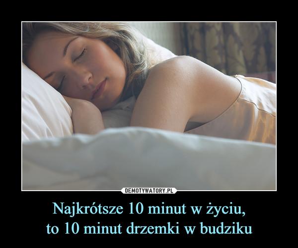 Najkrótsze 10 minut w życiu,to 10 minut drzemki w budziku –