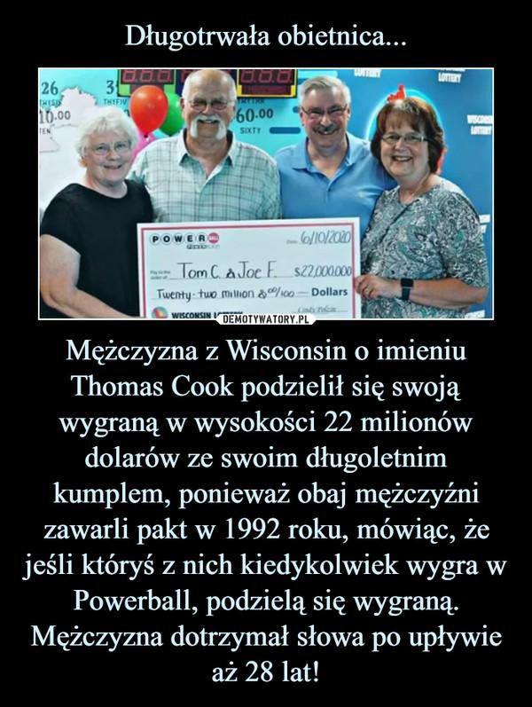 Mężczyzna z Wisconsin o imieniu Thomas Cook podzielił się swoją wygraną w wysokości 22 milionów dolarów ze swoim długoletnim kumplem, ponieważ obaj mężczyźni zawarli pakt w 1992 roku, mówiąc, że jeśli któryś z nich kiedykolwiek wygra w Powerball, podzielą się wygraną. Mężczyzna dotrzymał słowa po upływie aż 28 lat! –