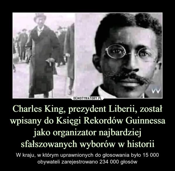 Charles King, prezydent Liberii, został wpisany do Księgi Rekordów Guinnessa jako organizator najbardziej sfałszowanych wyborów w historii – W kraju, w którym uprawnionych do głosowania było 15 000 obywateli zarejestrowano 234 000 głosów
