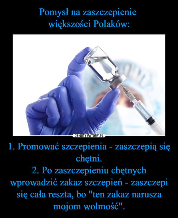 """1. Promować szczepienia - zaszczepią się chętni.2. Po zaszczepieniu chętnych wprowadzić zakaz szczepień - zaszczepi się cała reszta, bo """"ten zakaz narusza mojom wolmość"""". –"""