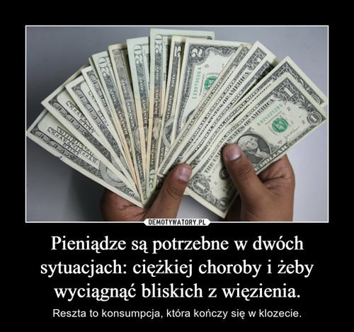 Pieniądze są potrzebne w dwóch sytuacjach: ciężkiej choroby i żeby wyciągnąć bliskich z więzienia.