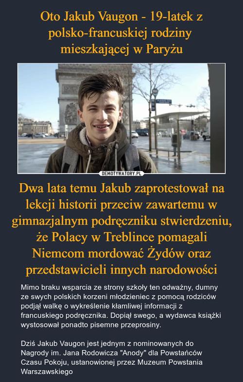 Oto Jakub Vaugon - 19-latek z polsko-francuskiej rodziny  mieszkającej w Paryżu Dwa lata temu Jakub zaprotestował na lekcji historii przeciw zawartemu w gimnazjalnym podręczniku stwierdzeniu, że Polacy w Treblince pomagali Niemcom mordować Żydów oraz przedstawicieli innych narodowości