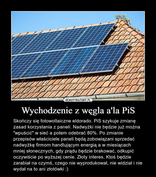 """Wychodzenie z węgla a'la PiS – Skończy się fotowoltaiczne eldorado. PiS szykuje zmianę zasad korzystania z paneli. Nadwyżki nie będzie już można """"wpuścić"""" w sieć a potem odebrać 80%. Po zmianie przepisów właściciele paneli będą zobowiązani sprzedać nadwyżkę firmom handlującym energią a w miesiącach mniej słonecznych, gdy prądu będzie brakować, odkupić oczywiście po wyższej cenie. Złoty interes. Ktoś będzie zarabiał na czymś, czego nie wyprodukował, nie widział i nie wydał na to ani złotówki :)"""