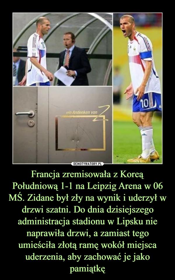 Francja zremisowała z Koreą Południową 1-1 na Leipzig Arena w 06 MŚ. Zidane był zły na wynik i uderzył w drzwi szatni. Do dnia dzisiejszego administracja stadionu w Lipsku nie naprawiła drzwi, a zamiast tego umieściła złotą ramę wokół miejsca uderzenia, aby zachować je jako pamiątkę –