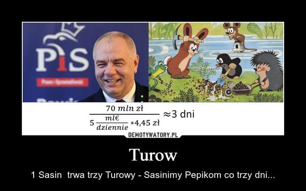 Turow – 1 Sasin  trwa trzy Turowy - Sasinimy Pepikom co trzy dni...