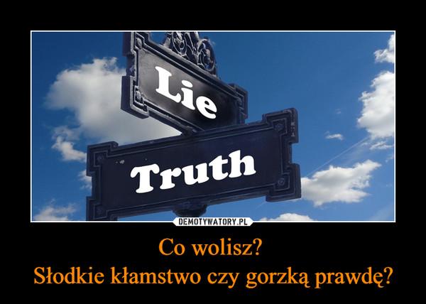 Co wolisz? Słodkie kłamstwo czy gorzką prawdę? –