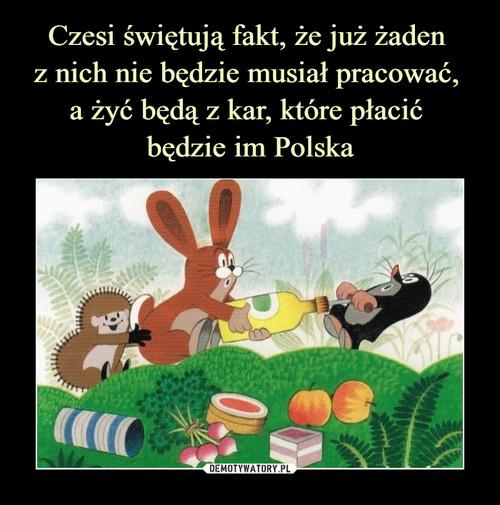 Czesi świętują fakt, że już żaden  z nich nie będzie musiał pracować,  a żyć będą z kar, które płacić  będzie im Polska